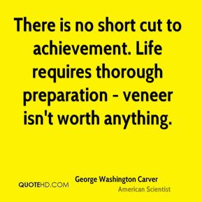 There is no short cut to achievement. Life requires thorough preparation - veneer isn't worth anything.