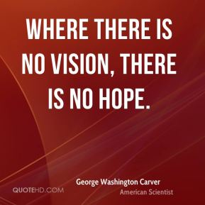 Where there is no vision, there is no hope.