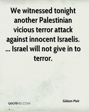 Gideon Meir - We witnessed tonight another Palestinian vicious terror attack against innocent Israelis. ... Israel will not give in to terror.