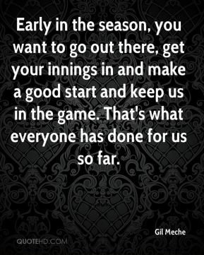 Early in the season, you want to go out there, get your innings in and make a good start and keep us in the game. That's what everyone has done for us so far.