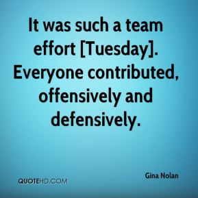 Gina Nolan - It was such a team effort [Tuesday]. Everyone contributed, offensively and defensively.
