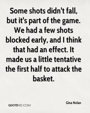 Gina Nolan - Some shots didn't fall, but it's part of the game. We had a few shots blocked early, and I think that had an effect. It made us a little tentative the first half to attack the basket.