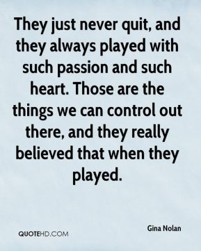 Gina Nolan - They just never quit, and they always played with such passion and such heart. Those are the things we can control out there, and they really believed that when they played.
