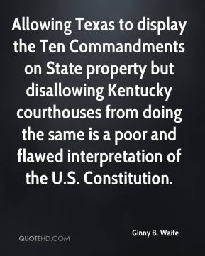 Allowing Texas to display the Ten Commandments on State property but disallowing Kentucky courthouses from doing the same is a poor and flawed interpretation of the U.S. Constitution.