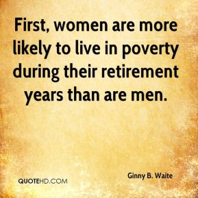 First, women are more likely to live in poverty during their retirement years than are men.