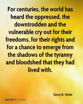For centuries, the world has heard the oppressed, the downtrodden and the vulnerable cry out for their freedoms, for their rights and for a chance to emerge from the shadows of the tyranny and bloodshed that they had lived with.