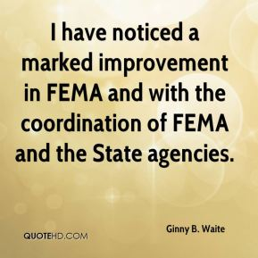 Ginny B. Waite - I have noticed a marked improvement in FEMA and with the coordination of FEMA and the State agencies.