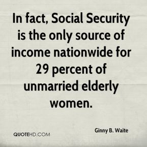 In fact, Social Security is the only source of income nationwide for 29 percent of unmarried elderly women.