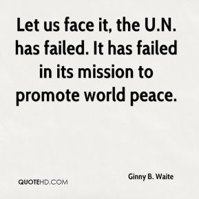 Let us face it, the U.N. has failed. It has failed in its mission to promote world peace.
