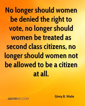 No longer should women be denied the right to vote, no longer should women be treated as second class citizens, no longer should women not be allowed to be a citizen at all.