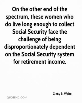 Ginny B. Waite - On the other end of the spectrum, these women who do live long enough to collect Social Security face the challenge of being disproportionately dependent on the Social Security system for retirement income.
