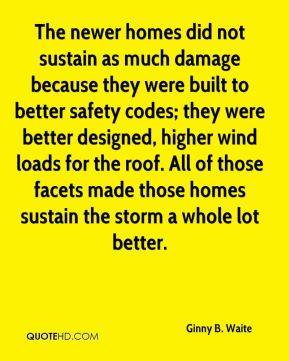 Ginny B. Waite - The newer homes did not sustain as much damage because they were built to better safety codes; they were better designed, higher wind loads for the roof. All of those facets made those homes sustain the storm a whole lot better.