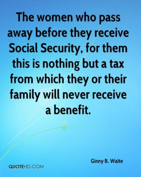 The women who pass away before they receive Social Security, for them this is nothing but a tax from which they or their family will never receive a benefit.