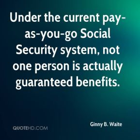 Ginny B. Waite - Under the current pay-as-you-go Social Security system, not one person is actually guaranteed benefits.