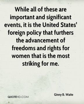 Ginny B. Waite - While all of these are important and significant events, it is the United States' foreign policy that furthers the advancement of freedoms and rights for women that is the most striking for me.