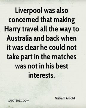 Graham Arnold - Liverpool was also concerned that making Harry travel all the way to Australia and back when it was clear he could not take part in the matches was not in his best interests.