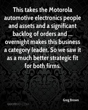 Greg Brown - This takes the Motorola automotive electronics people and assets and a significant backlog of orders and ... overnight makes this business a category leader. So we saw it as a much better strategic fit for both firms.