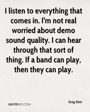 I listen to everything that comes in. I'm not real worried about demo sound quality. I can hear through that sort of thing. If a band can play, then they can play.