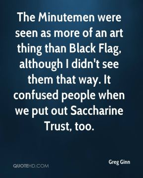 The Minutemen were seen as more of an art thing than Black Flag, although I didn't see them that way. It confused people when we put out Saccharine Trust, too.