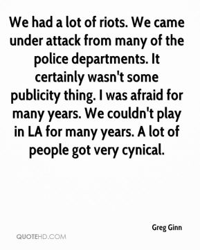 Greg Ginn - We had a lot of riots. We came under attack from many of the police departments. It certainly wasn't some publicity thing. I was afraid for many years. We couldn't play in LA for many years. A lot of people got very cynical.