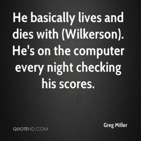 Greg Miller - He basically lives and dies with (Wilkerson). He's on the computer every night checking his scores.