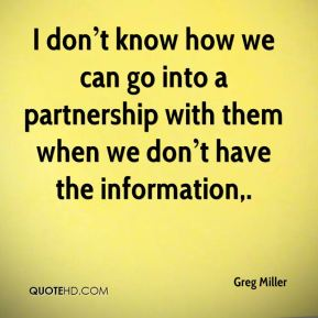 I don't know how we can go into a partnership with them when we don't have the information.