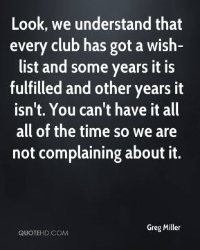 Look, we understand that every club has got a wish-list and some years it is fulfilled and other years it isn't. You can't have it all all of the time so we are not complaining about it.