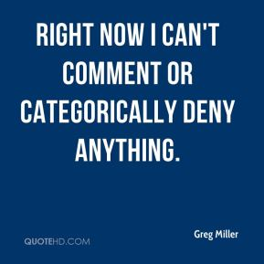 Right now I can't comment or categorically deny anything.