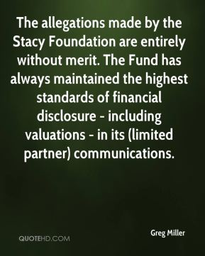 Greg Miller - The allegations made by the Stacy Foundation are entirely without merit. The Fund has always maintained the highest standards of financial disclosure - including valuations - in its (limited partner) communications.