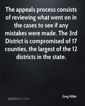 Greg Miller - The appeals process consists of reviewing what went on in the cases to see if any mistakes were made. The 3rd District is compromised of 17 counties, the largest of the 12 districts in the state.