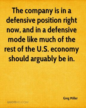 The company is in a defensive position right now, and in a defensive mode like much of the rest of the U.S. economy should arguably be in.