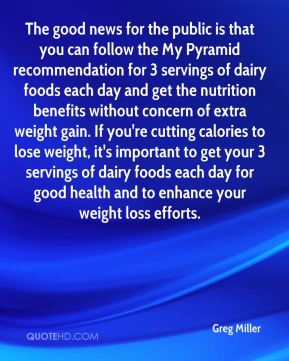 Greg Miller - The good news for the public is that you can follow the My Pyramid recommendation for 3 servings of dairy foods each day and get the nutrition benefits without concern of extra weight gain. If you're cutting calories to lose weight, it's important to get your 3 servings of dairy foods each day for good health and to enhance your weight loss efforts.