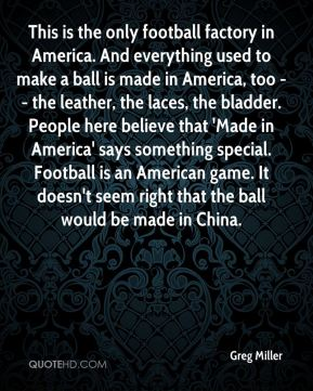 This is the only football factory in America. And everything used to make a ball is made in America, too -- the leather, the laces, the bladder. People here believe that 'Made in America' says something special. Football is an American game. It doesn't seem right that the ball would be made in China.