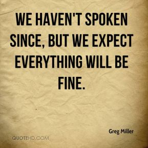 We haven't spoken since, but we expect everything will be fine.