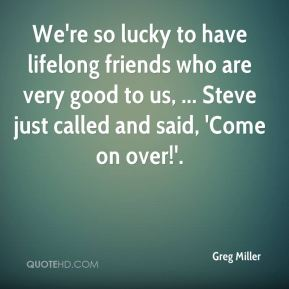 Greg Miller - We're so lucky to have lifelong friends who are very good to us, ... Steve just called and said, 'Come on over!'.