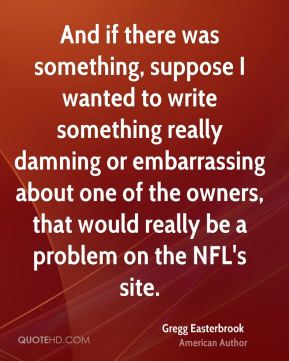And if there was something, suppose I wanted to write something really damning or embarrassing about one of the owners, that would really be a problem on the NFL's site.