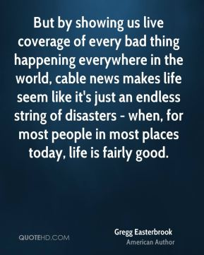 Gregg Easterbrook - But by showing us live coverage of every bad thing happening everywhere in the world, cable news makes life seem like it's just an endless string of disasters - when, for most people in most places today, life is fairly good.