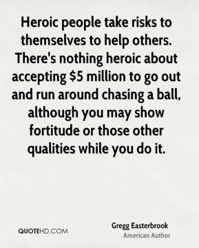 Gregg Easterbrook - Heroic people take risks to themselves to help others. There's nothing heroic about accepting $5 million to go out and run around chasing a ball, although you may show fortitude or those other qualities while you do it.