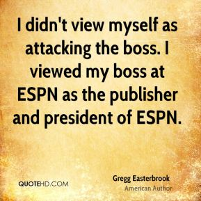 Gregg Easterbrook - I didn't view myself as attacking the boss. I viewed my boss at ESPN as the publisher and president of ESPN.