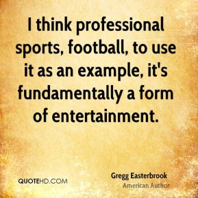 Gregg Easterbrook - I think professional sports, football, to use it as an example, it's fundamentally a form of entertainment.