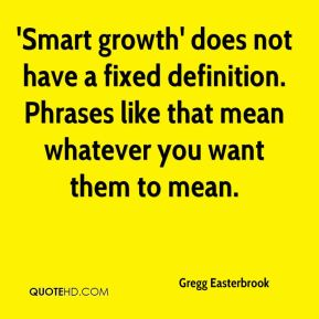 Gregg Easterbrook - 'Smart growth' does not have a fixed definition. Phrases like that mean whatever you want them to mean.