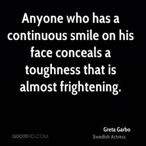 Greta Garbo - Anyone who has a continuous smile on his face conceals a toughness that is almost frightening.