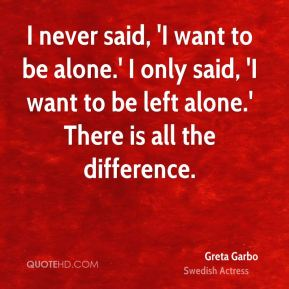 I never said, 'I want to be alone.' I only said, 'I want to be left alone.' There is all the difference.