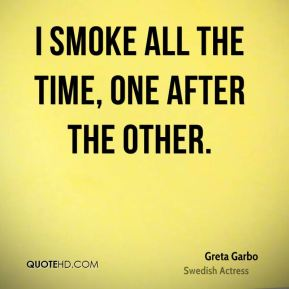 I smoke all the time, one after the other.