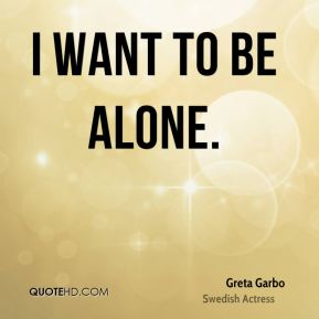 I want to be alone.