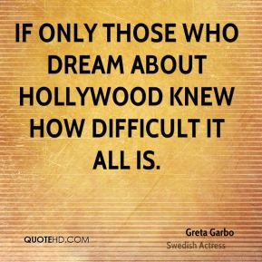 If only those who dream about Hollywood knew how difficult it all is.