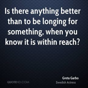 Is there anything better than to be longing for something, when you know it is within reach?