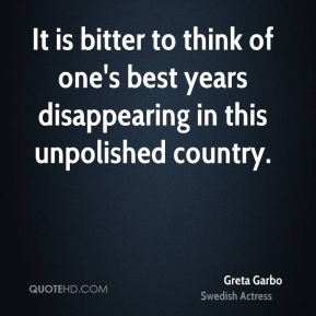Greta Garbo - It is bitter to think of one's best years disappearing in this unpolished country.