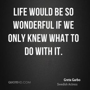 Life would be so wonderful if we only knew what to do with it.