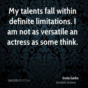 My talents fall within definite limitations. I am not as versatile an actress as some think.